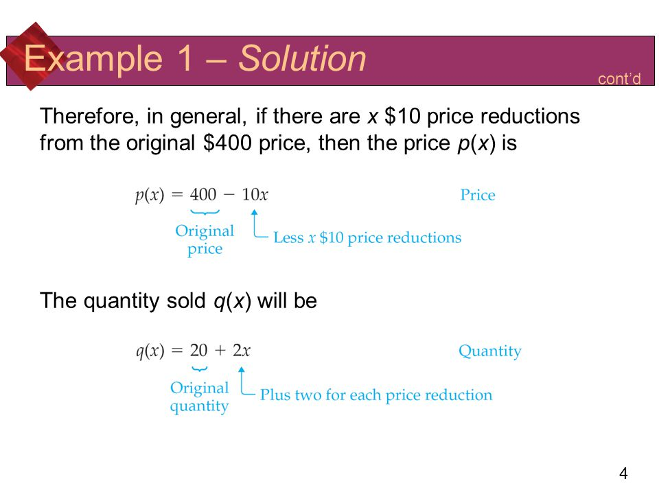 Example 1 – Solution cont'd. Therefore, in general, if there are x $10 price reductions from the original $400 price, then the price p(x) is.
