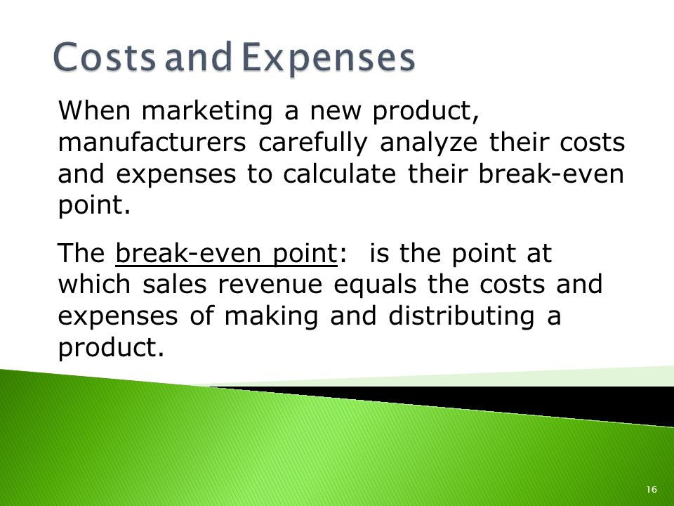 Costs and Expenses When marketing a new product, manufacturers carefully analyze their costs and expenses to calculate their break-even point.