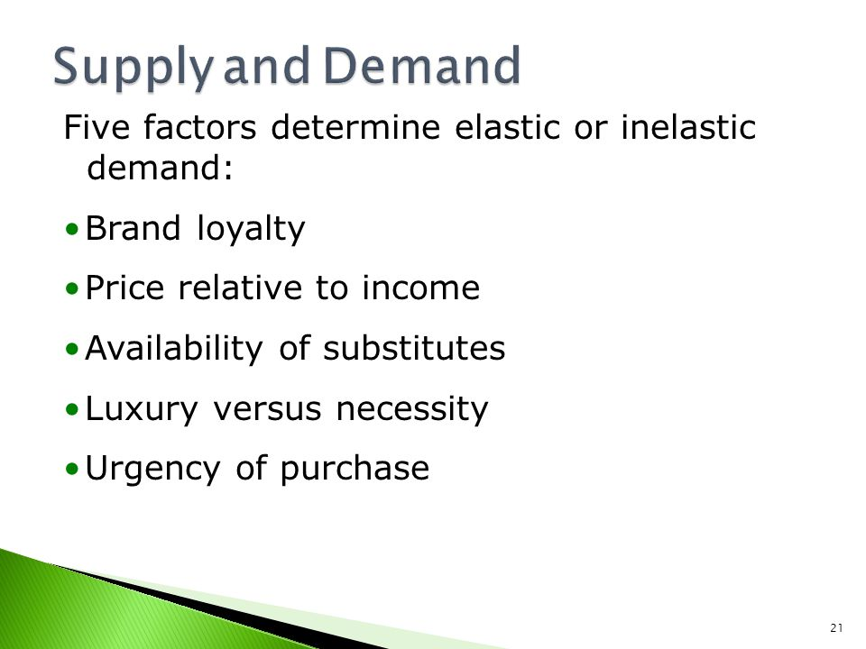 Supply and Demand Five factors determine elastic or inelastic demand: