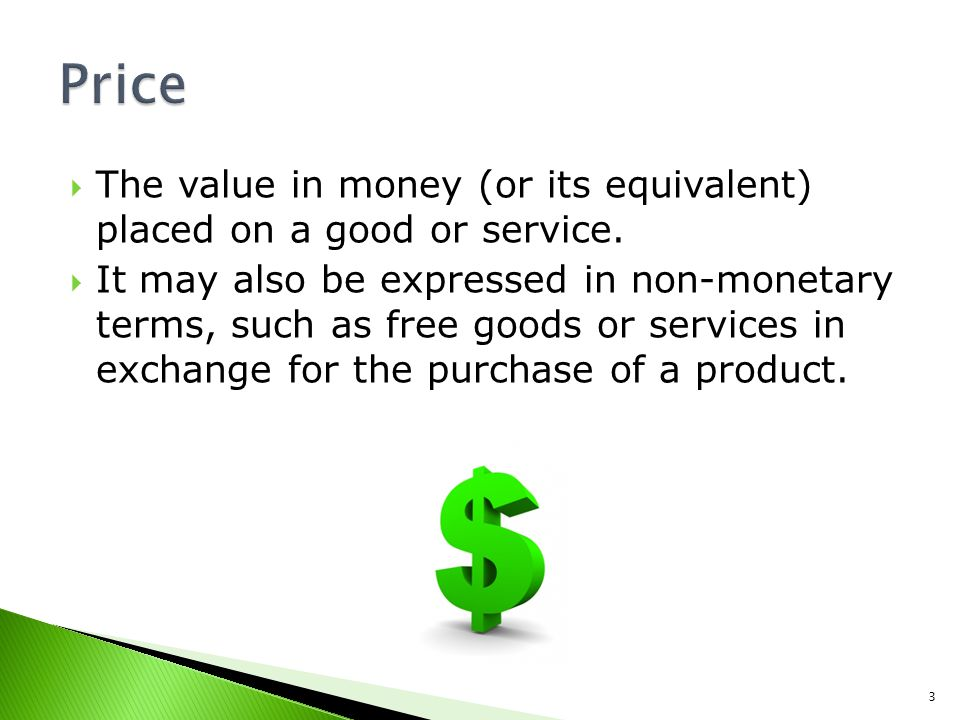 Price The value in money (or its equivalent) placed on a good or service.
