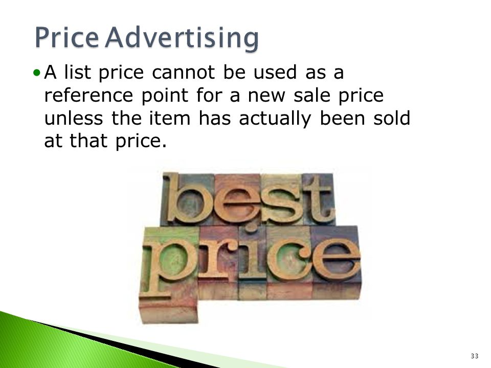 Price Advertising A list price cannot be used as a reference point for a new sale price unless the item has actually been sold at that price.