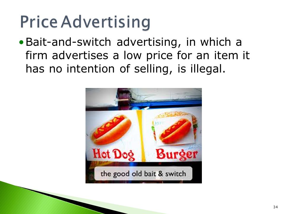 Price Advertising Bait-and-switch advertising, in which a firm advertises a low price for an item it has no intention of selling, is illegal.