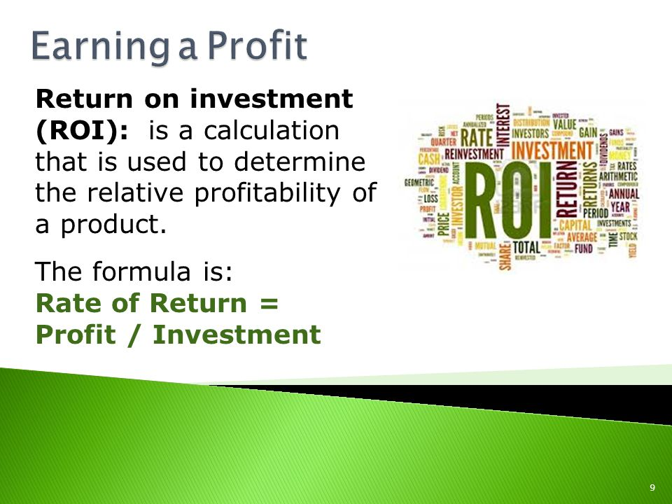 Earning a Profit Return on investment (ROI): is a calculation that is used to determine the relative profitability of a product.