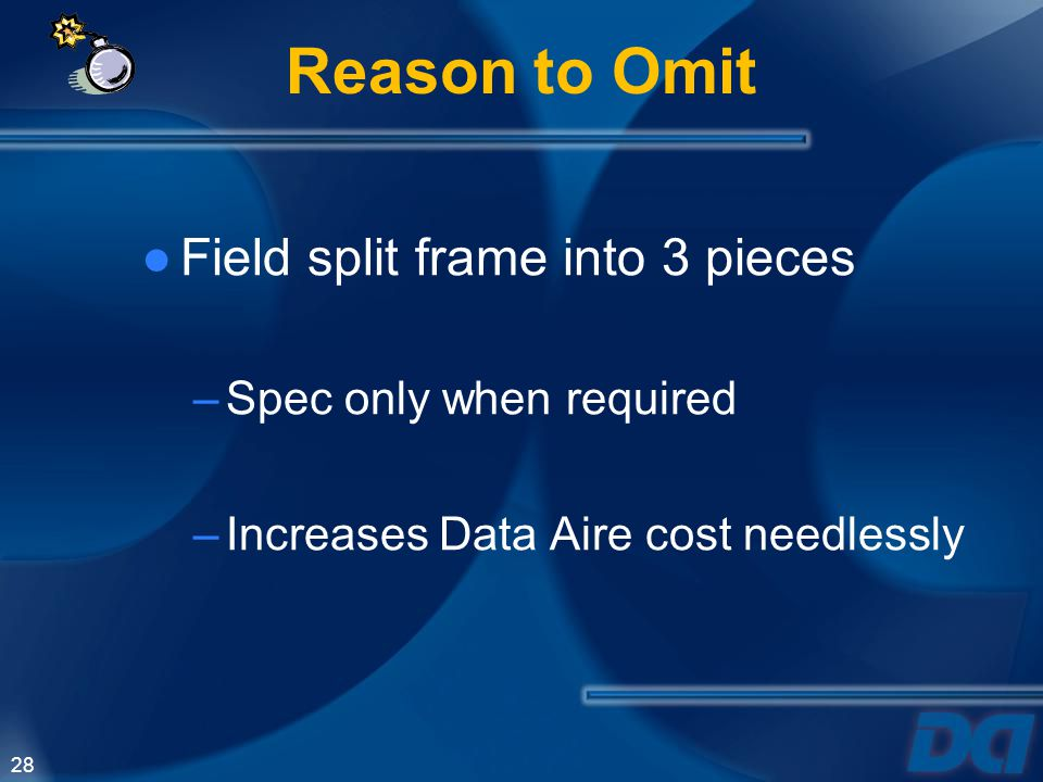 Reason to Omit Field split frame into 3 pieces Spec only when required