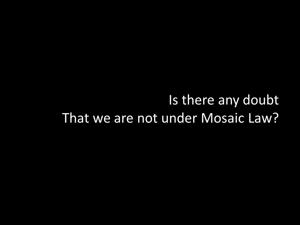 Is there any doubt That we are not under Mosaic Law
