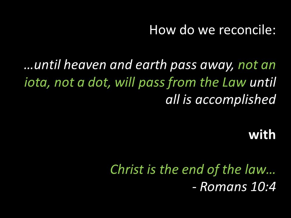 How do we reconcile: …until heaven and earth pass away, not an iota, not a dot, will pass from the Law until all is accomplished with Christ is the end of the law… - Romans 10:4