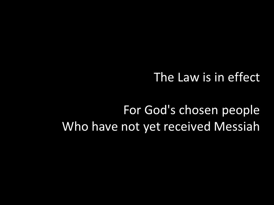 The Law is in effect For God s chosen people Who have not yet received Messiah