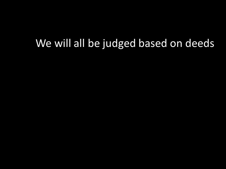 We will all be judged based on deeds