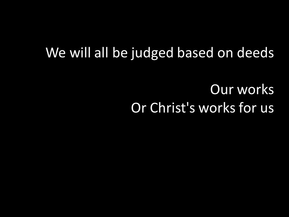 We will all be judged based on deeds Our works Or Christ s works for us