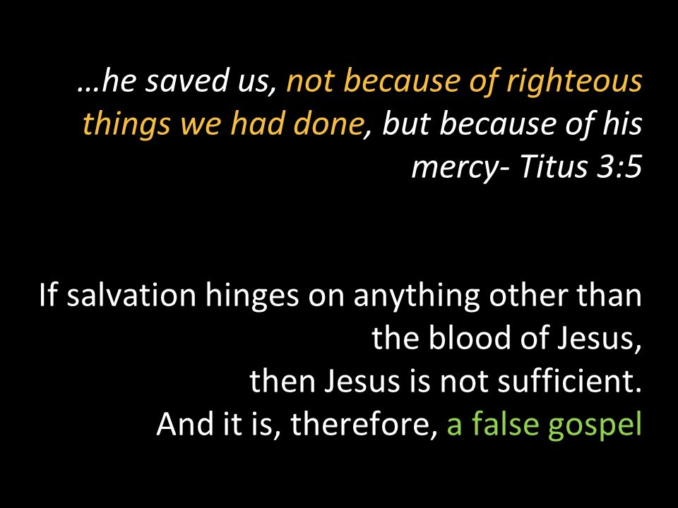 …he saved us, not because of righteous things we had done, but because of his mercy- Titus 3:5 If salvation hinges on anything other than the blood of Jesus, then Jesus is not sufficient.