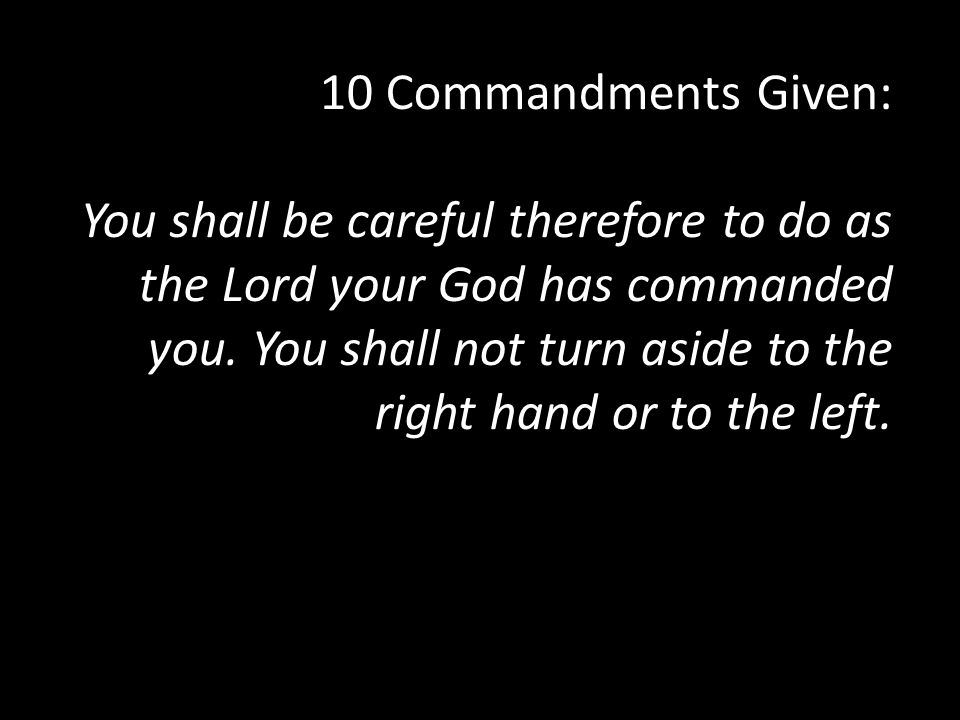 10 Commandments Given: You shall be careful therefore to do as the Lord your God has commanded you. You shall not turn aside to the right hand or to the left.