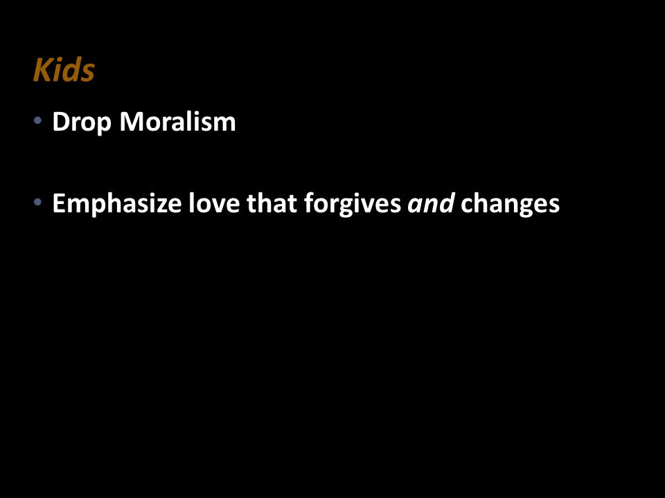 Kids Drop Moralism Emphasize love that forgives and changes