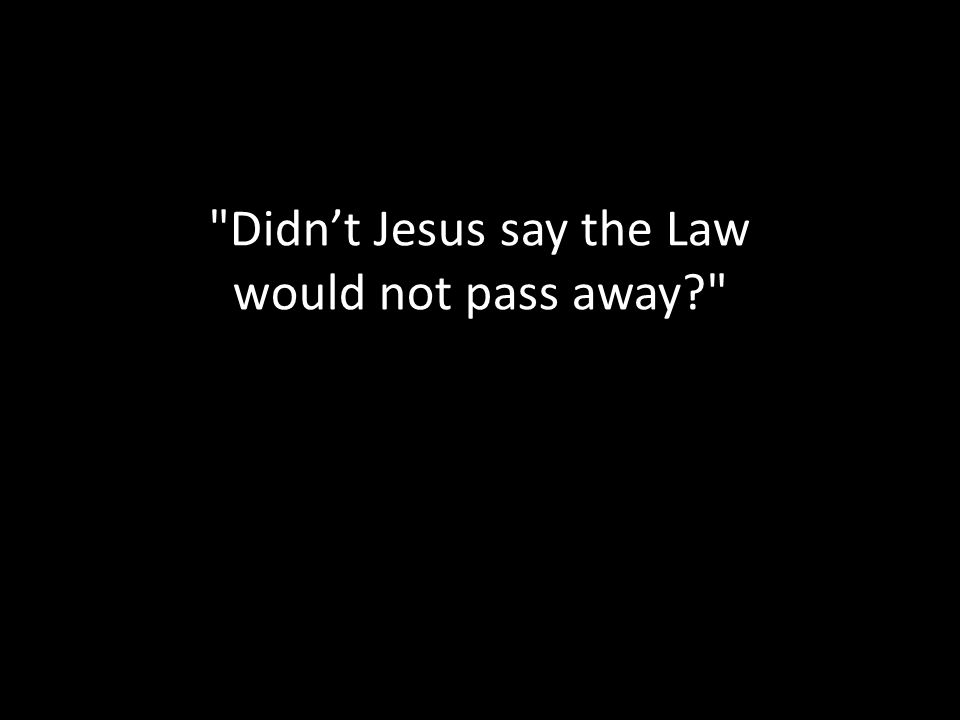 Didn't Jesus say the Law would not pass away
