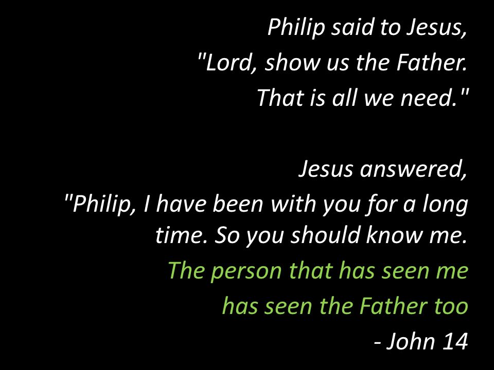 Philip said to Jesus, Lord, show us the Father. That is all we need