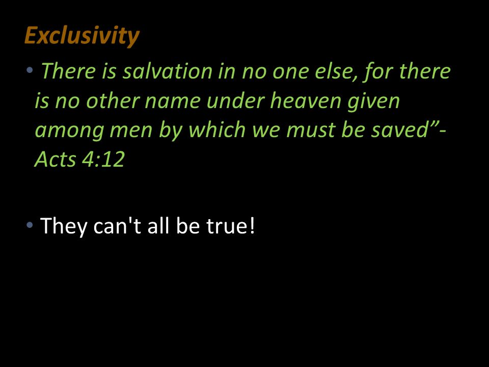 Exclusivity There is salvation in no one else, for there is no other name under heaven given among men by which we must be saved - Acts 4:12.