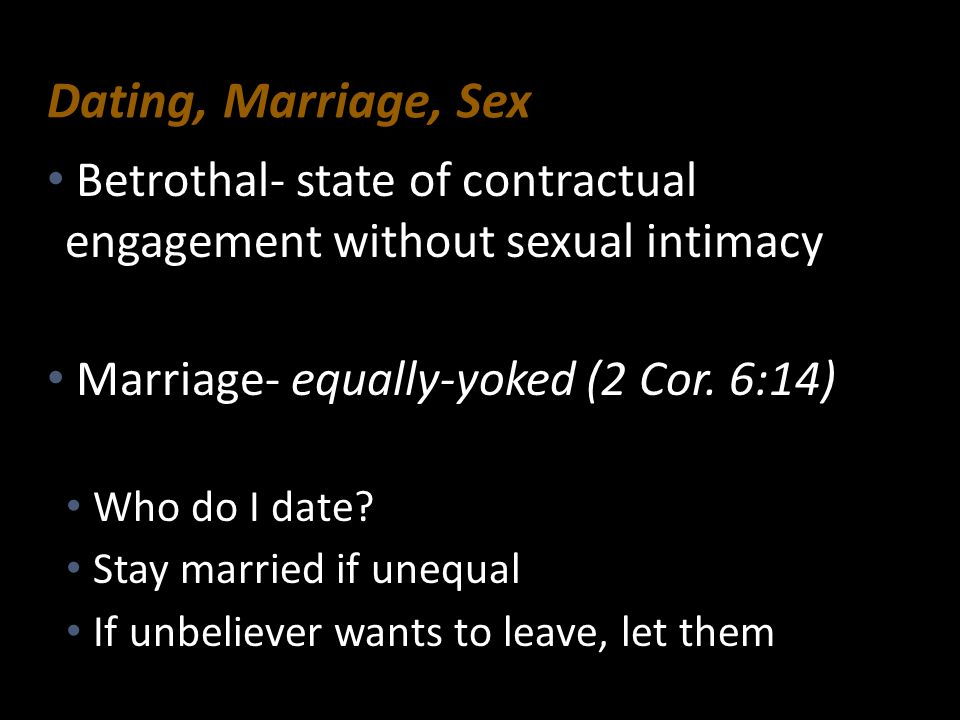 Dating, Marriage, Sex Betrothal- state of contractual engagement without sexual intimacy. Marriage- equally-yoked (2 Cor. 6:14)
