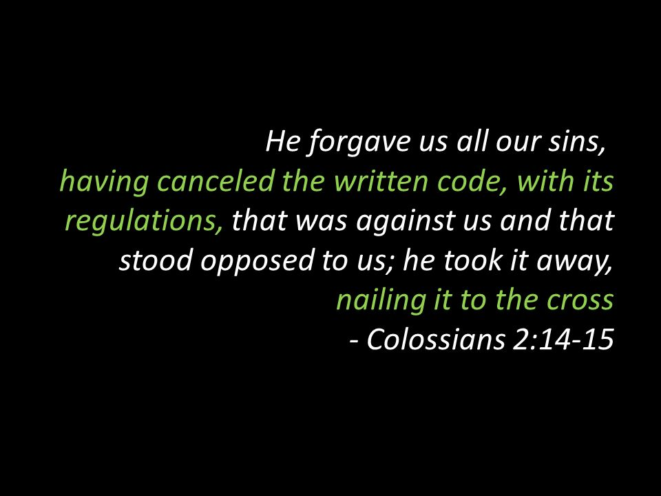 He forgave us all our sins, having canceled the written code, with its regulations, that was against us and that stood opposed to us; he took it away, nailing it to the cross - Colossians 2:14-15
