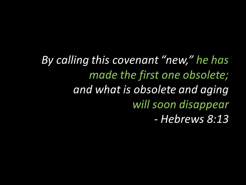 By calling this covenant new, he has made the first one obsolete; and what is obsolete and aging will soon disappear - Hebrews 8:13