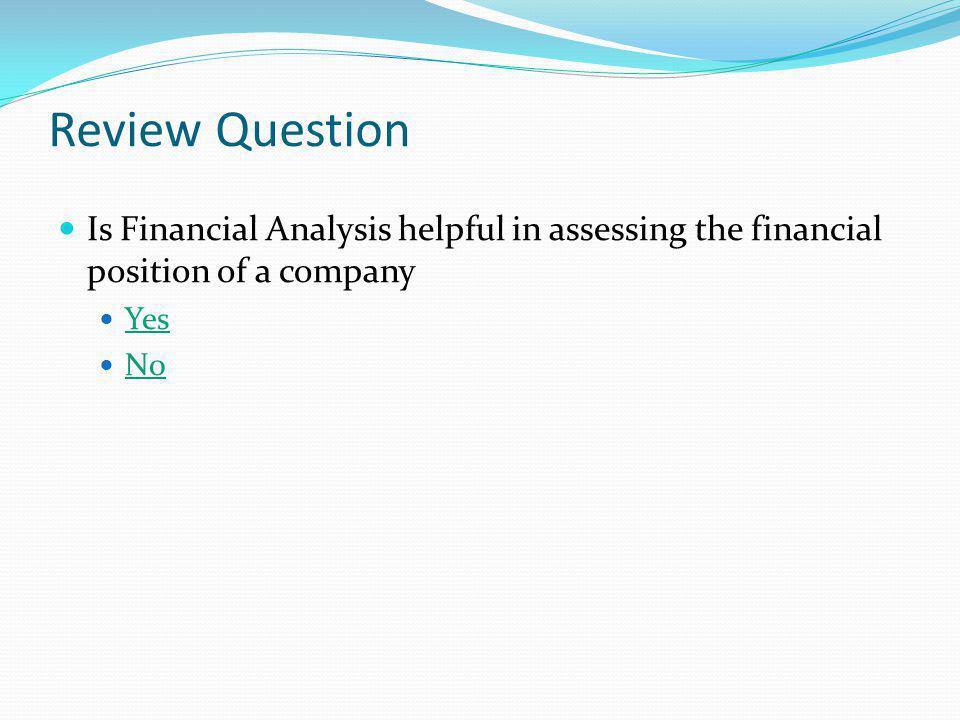 Review Question Is Financial Analysis helpful in assessing the financial position of a company. Yes.
