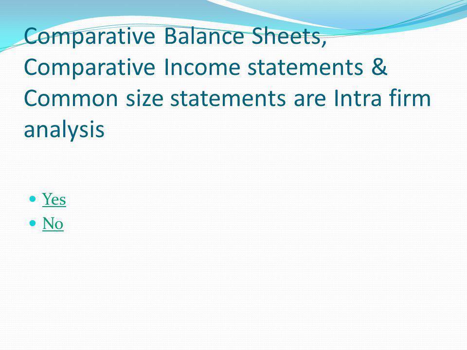 Comparative Balance Sheets, Comparative Income statements & Common size statements are Intra firm analysis
