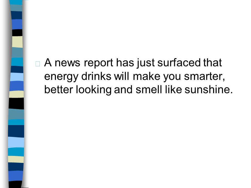 A news report has just surfaced that energy drinks will make you smarter, better looking and smell like sunshine.