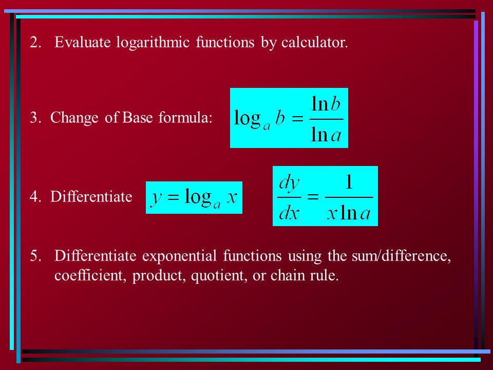2. Evaluate logarithmic functions by calculator.