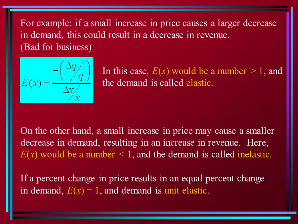 For example: if a small increase in price causes a larger decrease