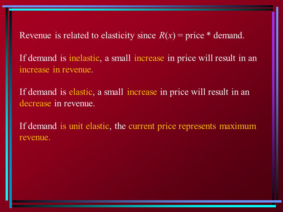 Revenue is related to elasticity since R(x) = price * demand.
