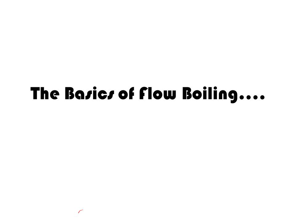 The Basics of Flow Boiling….