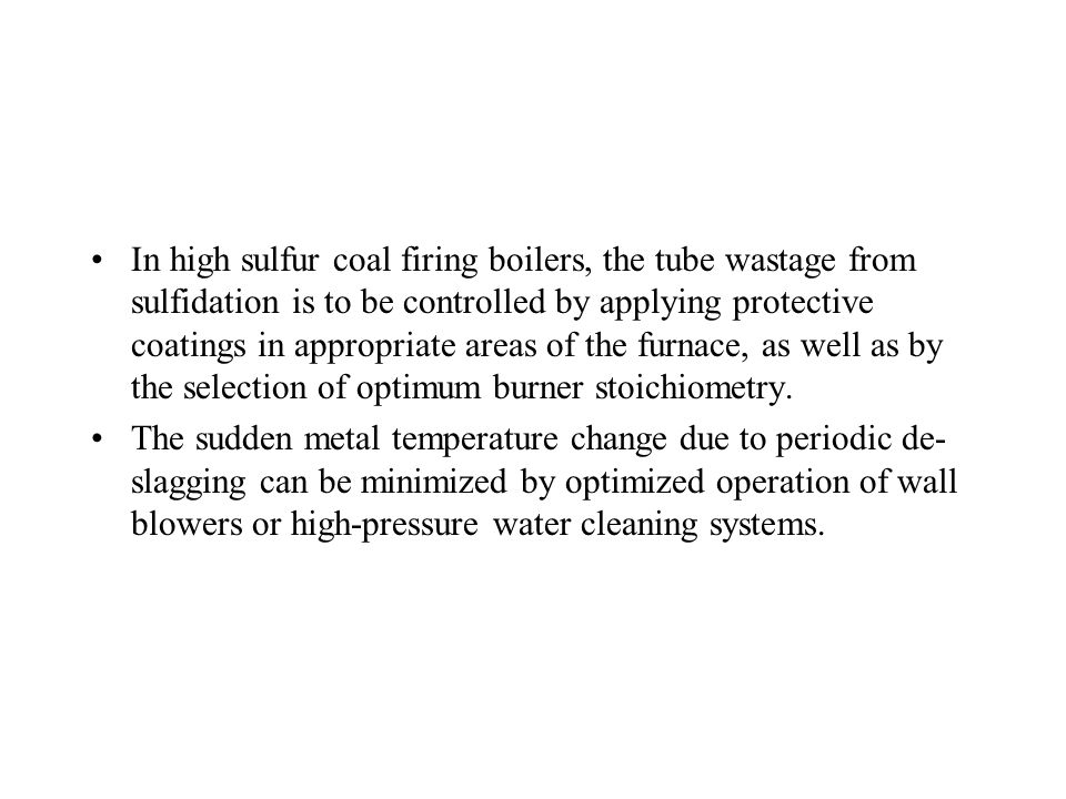 In high sulfur coal firing boilers, the tube wastage from sulfidation is to be controlled by applying protective coatings in appropriate areas of the furnace, as well as by the selection of optimum burner stoichiometry.