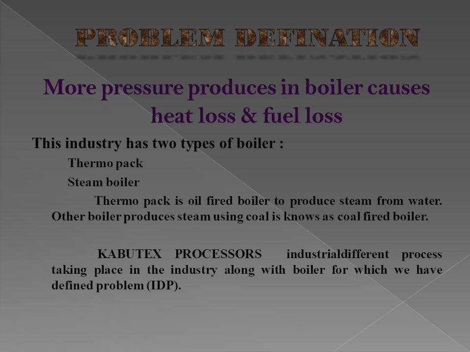 More pressure produces in boiler causes heat loss & fuel loss