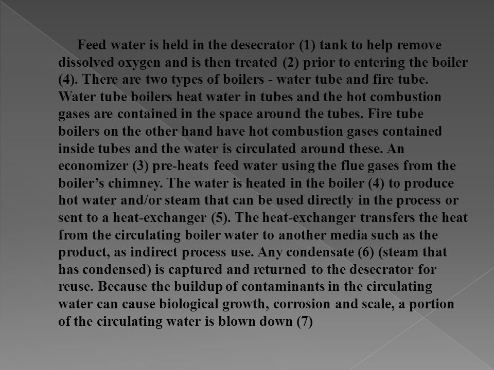 Feed water is held in the desecrator (1) tank to help remove dissolved oxygen and is then treated (2) prior to entering the boiler (4).
