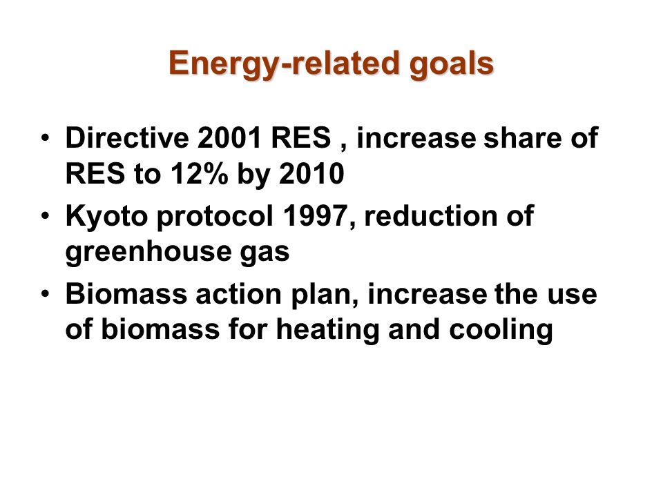 Energy-related goals Directive 2001 RES , increase share of RES to 12% by 2010. Kyoto protocol 1997, reduction of greenhouse gas.