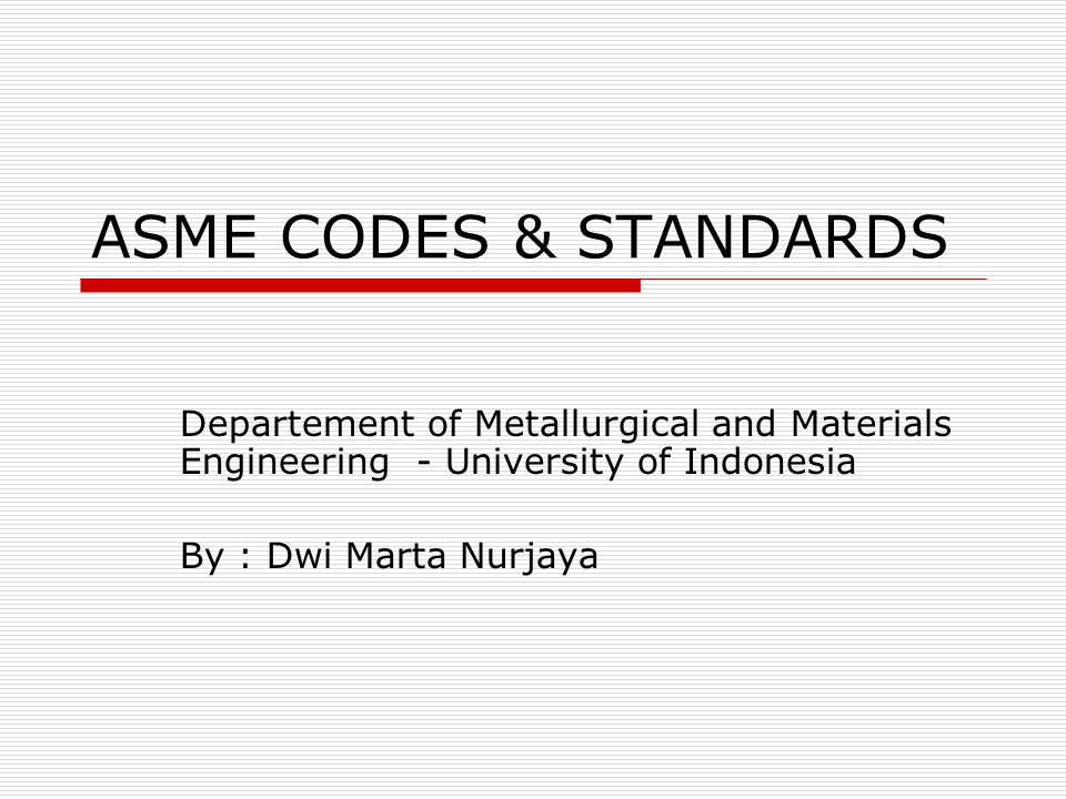 ASME CODES & STANDARDS Departement of Metallurgical and Materials Engineering - University of Indonesia.