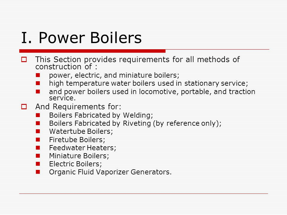 I. Power Boilers This Section provides requirements for all methods of construction of : power, electric, and miniature boilers;