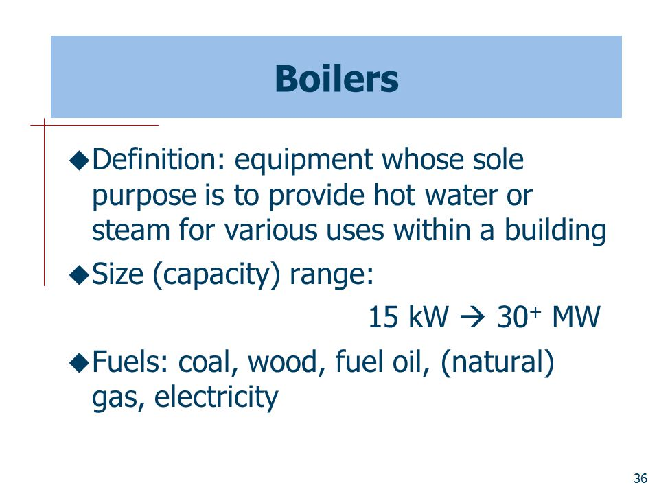 Boilers Definition: equipment whose sole purpose is to provide hot water or steam for various uses within a building.
