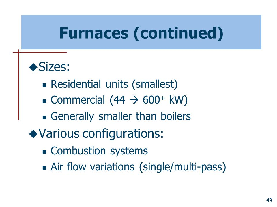 Furnaces (continued) Sizes: Various configurations: