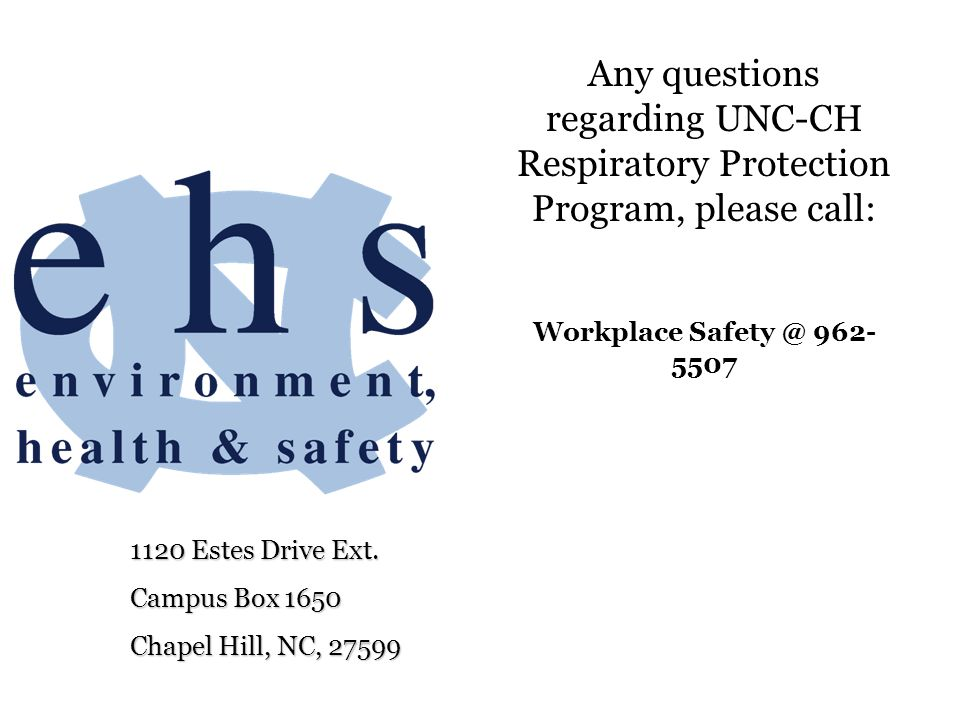 Any questions regarding UNC-CH Respiratory Protection Program, please call: Workplace Safety @ 962-5507