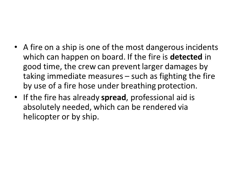 A fire on a ship is one of the most dangerous incidents which can happen on board. If the fire is detected in good time, the crew can prevent larger damages by taking immediate measures – such as fighting the fire by use of a fire hose under breathing protection.