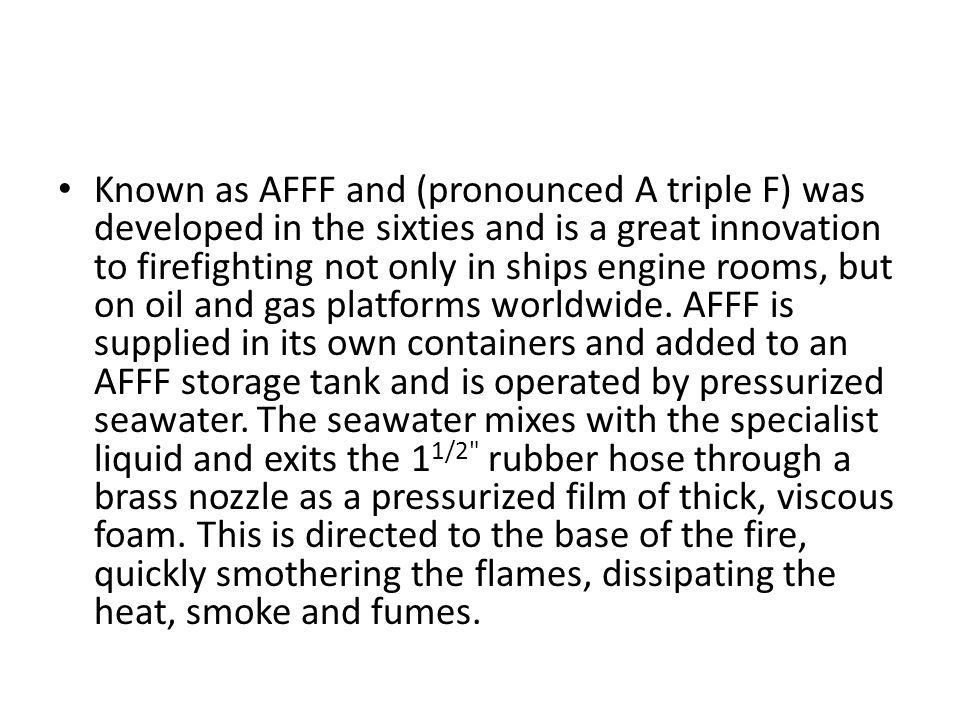 Known as AFFF and (pronounced A triple F) was developed in the sixties and is a great innovation to firefighting not only in ships engine rooms, but on oil and gas platforms worldwide.