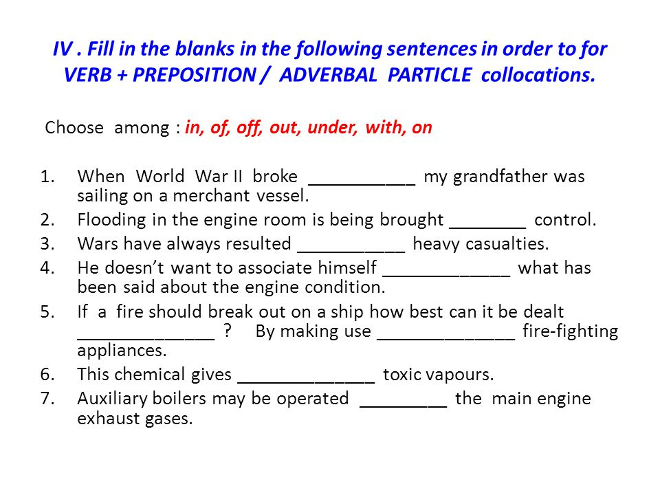 IV . Fill in the blanks in the following sentences in order to for VERB + PREPOSITION / ADVERBAL PARTICLE collocations.