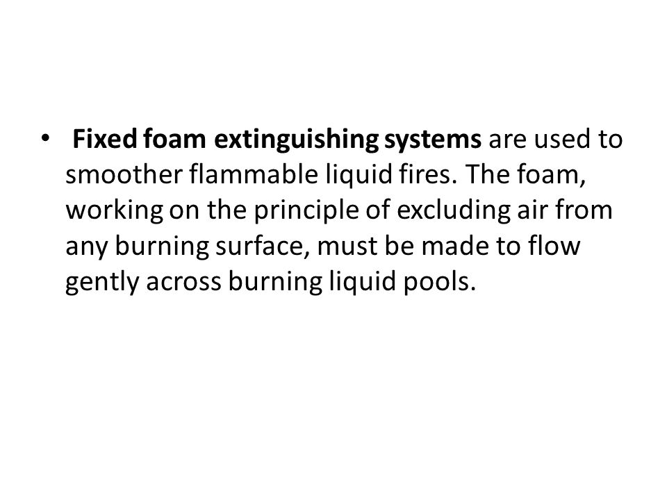 Fixed foam extinguishing systems are used to smoother flammable liquid fires.