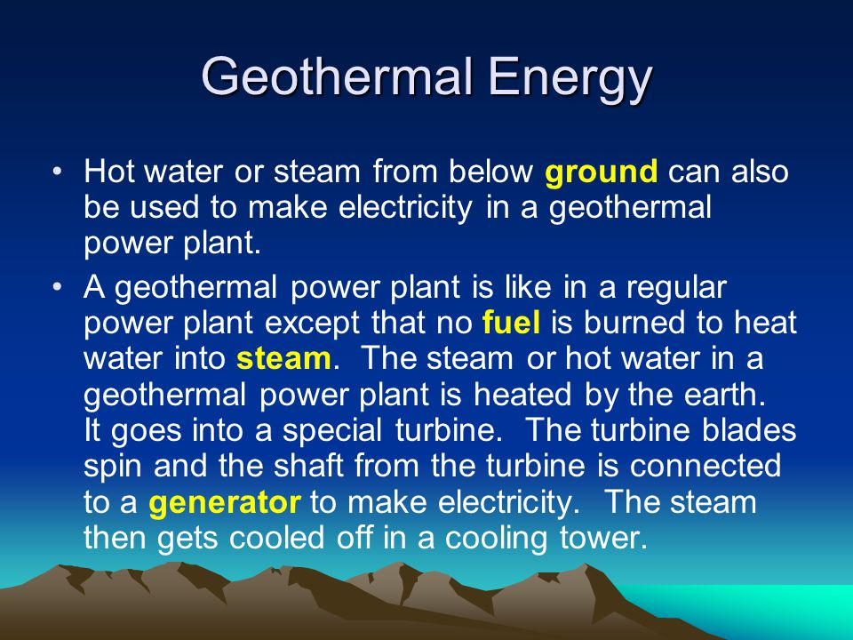 Geothermal Energy Hot water or steam from below ground can also be used to make electricity in a geothermal power plant.