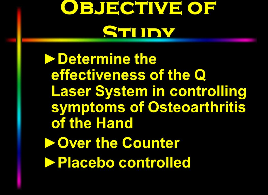 Objective of Study Determine the effectiveness of the Q Laser System in controlling symptoms of Osteoarthritis of the Hand.