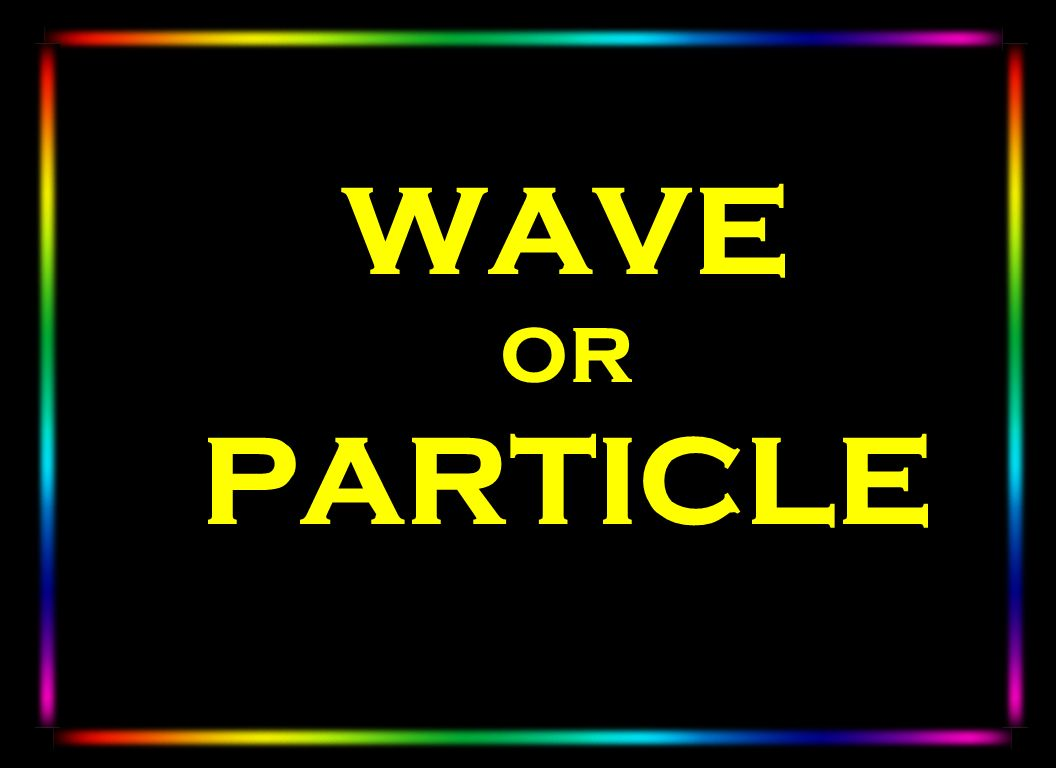 WAVE OR PARTICLE
