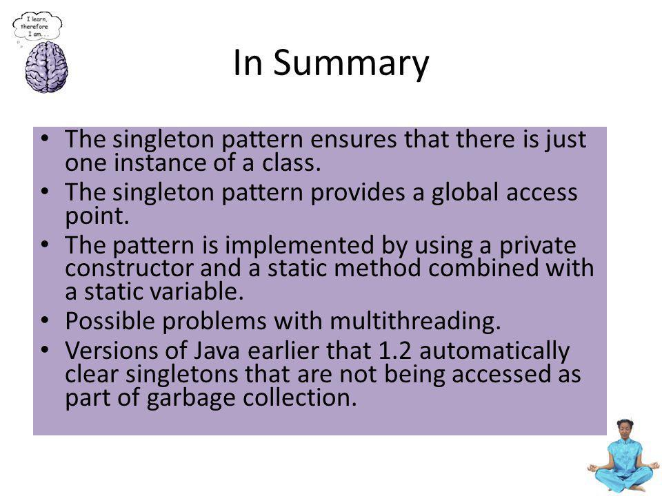 In Summary The singleton pattern ensures that there is just one instance of a class. The singleton pattern provides a global access point.