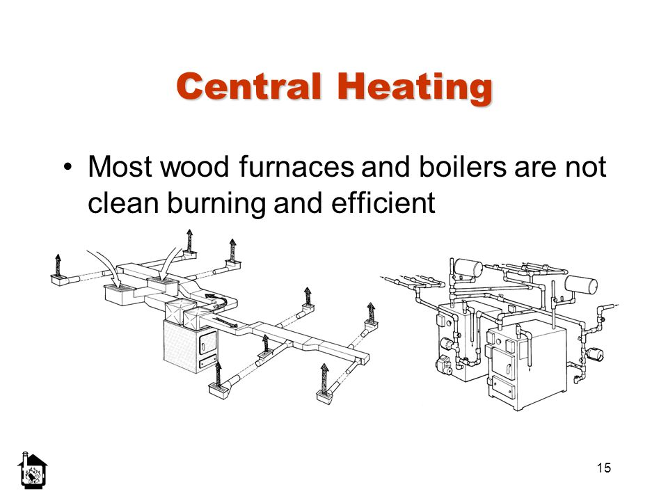 Central Heating Most wood furnaces and boilers are not clean burning and efficient. Left: forced air system.