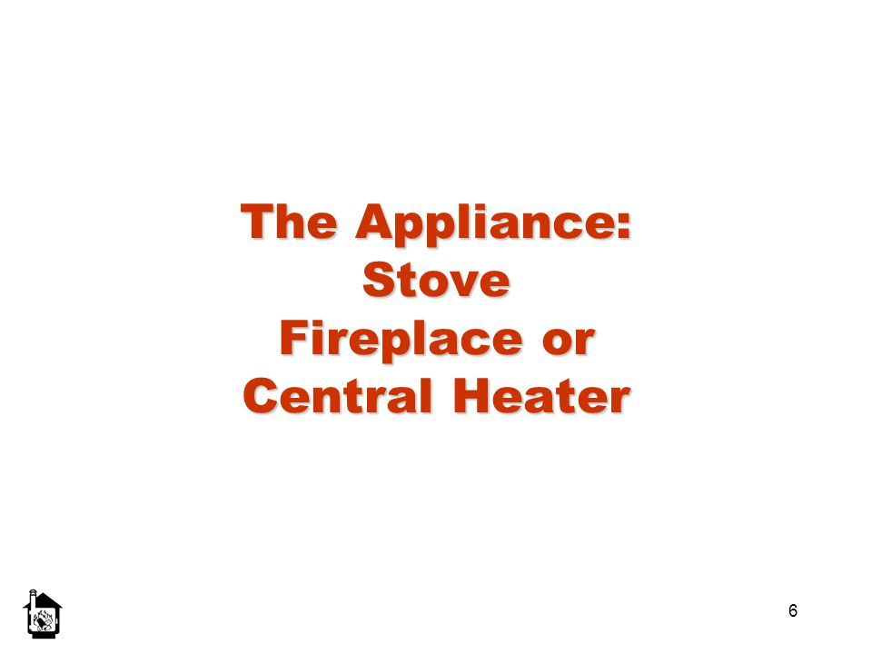 The Appliance: Stove Fireplace or Central Heater
