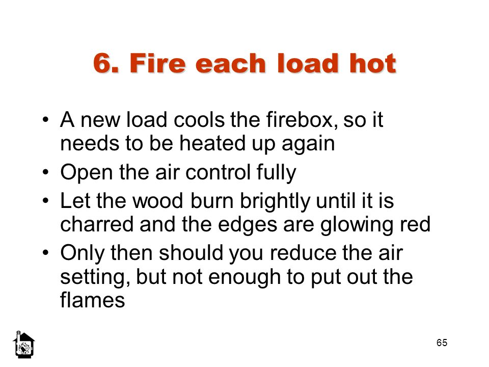 6. Fire each load hot A new load cools the firebox, so it needs to be heated up again. Open the air control fully.