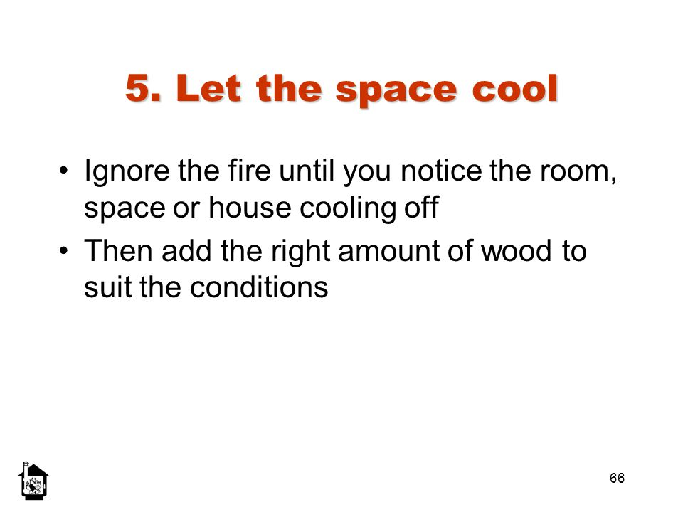 5. Let the space cool Ignore the fire until you notice the room, space or house cooling off.
